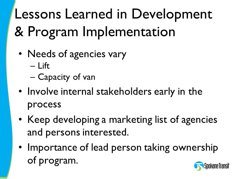 Lessons Learned in Development & Program Implementation Needs of agencies vary –Lift –Capacity of van Involve internal stakeholders early in the proce