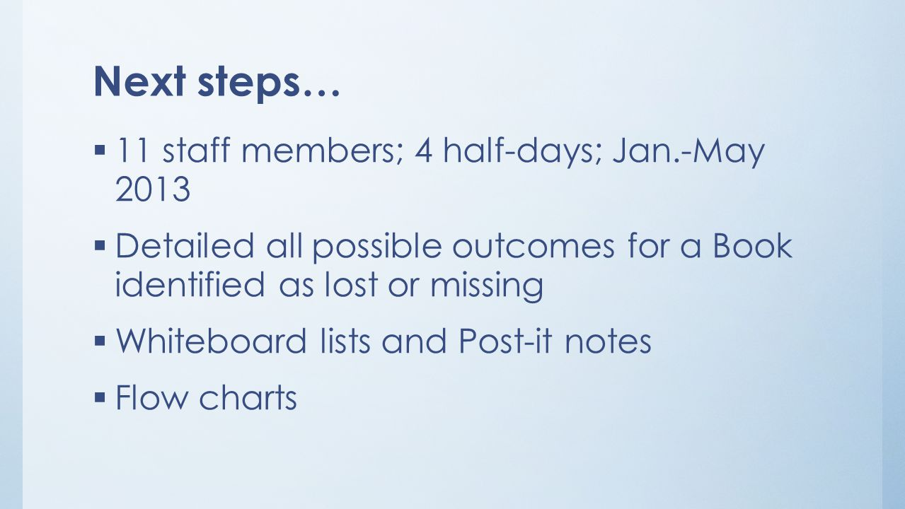 Next steps…  11 staff members; 4 half-days; Jan.-May 2013  Detailed all possible outcomes for a Book identified as lost or missing  Whiteboard lists and Post-it notes  Flow charts