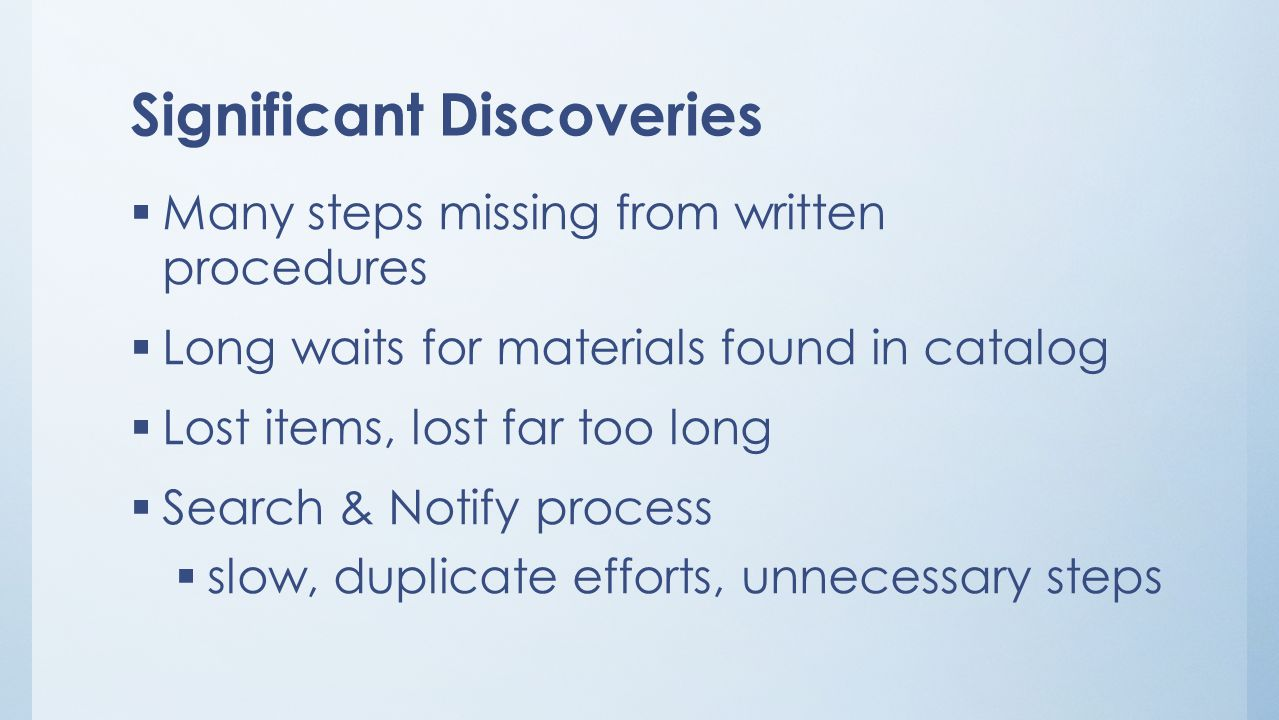 Significant Discoveries  Many steps missing from written procedures  Long waits for materials found in catalog  Lost items, lost far too long  Search & Notify process  slow, duplicate efforts, unnecessary steps