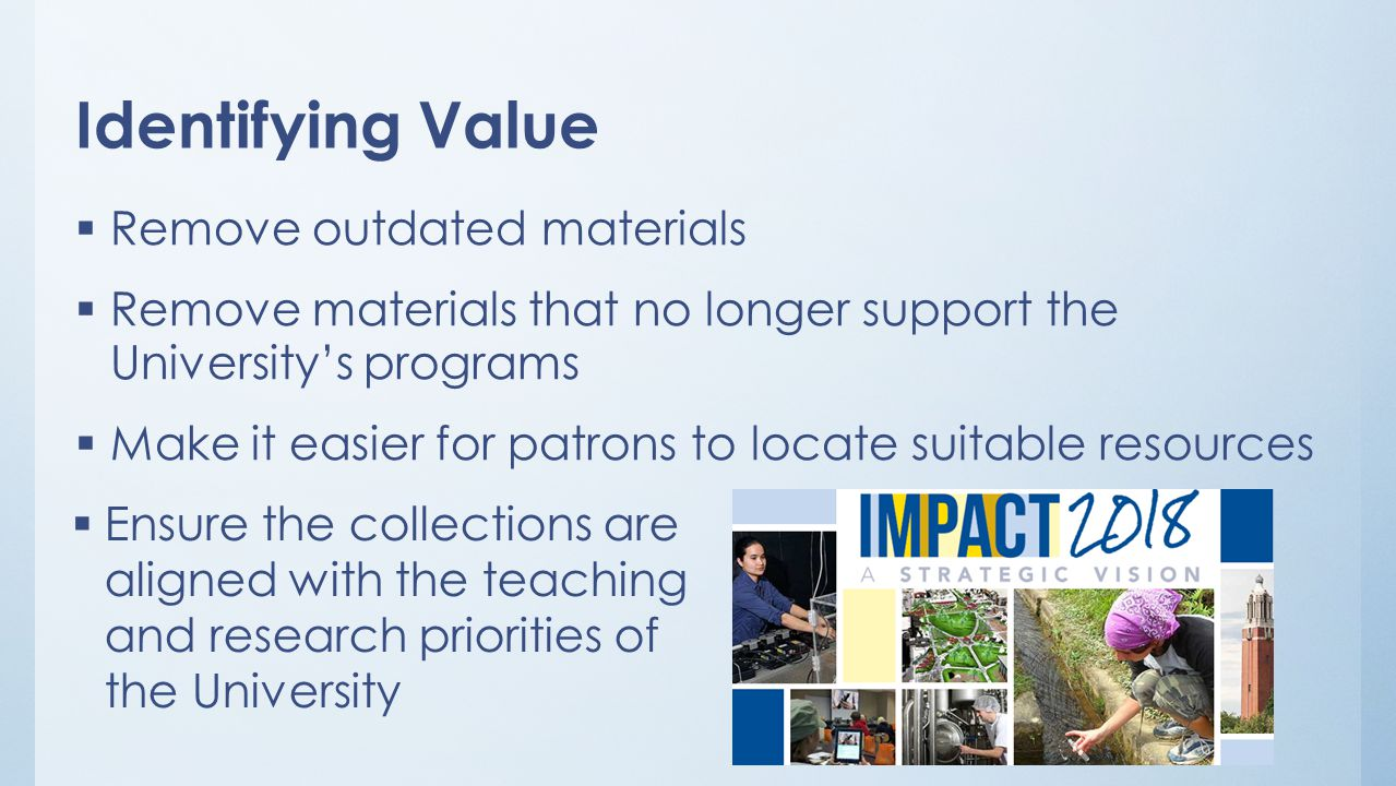 Identifying Value  Remove outdated materials  Remove materials that no longer support the University's programs  Make it easier for patrons to locate suitable resources  Ensure the collections are aligned with the teaching and research priorities of the University