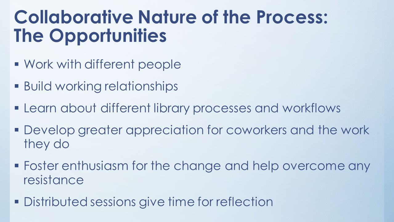 Collaborative Nature of the Process: The Opportunities  Work with different people  Build working relationships  Learn about different library processes and workflows  Develop greater appreciation for coworkers and the work they do  Foster enthusiasm for the change and help overcome any resistance  Distributed sessions give time for reflection
