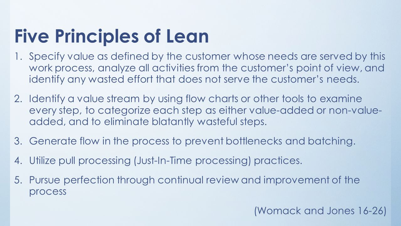 Five Principles of Lean 1.Specify value as defined by the customer whose needs are served by this work process, analyze all activities from the custom