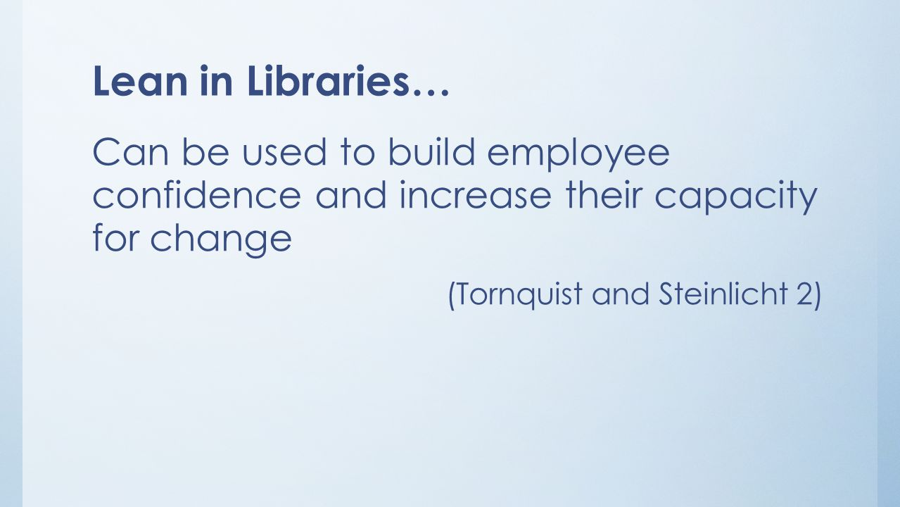 Lean in Libraries… Can be used to build employee confidence and increase their capacity for change (Tornquist and Steinlicht 2)