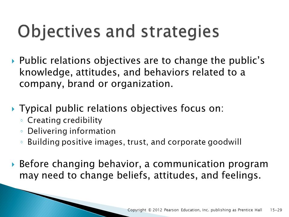  Public relations objectives are to change the public's knowledge, attitudes, and behaviors related to a company, brand or organization.