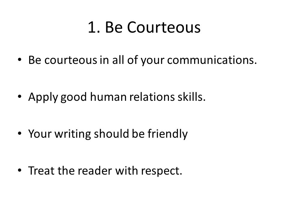 1. Be Courteous Be courteous in all of your communications.
