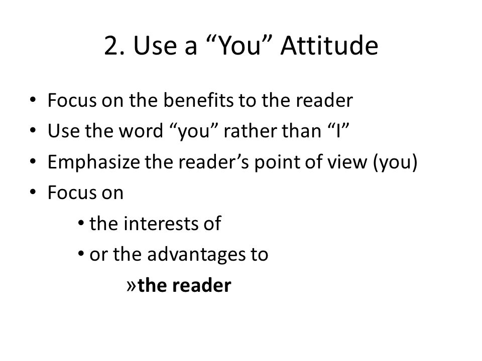 """2. Use a """"You"""" Attitude Focus on the benefits to the reader Use the word """"you"""" rather than """"I"""" Emphasize the reader's point of view (you) Focus on the"""