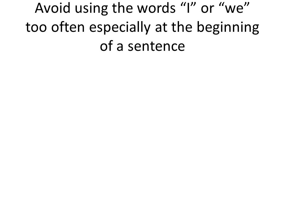 Avoid using the words I or we too often especially at the beginning of a sentence