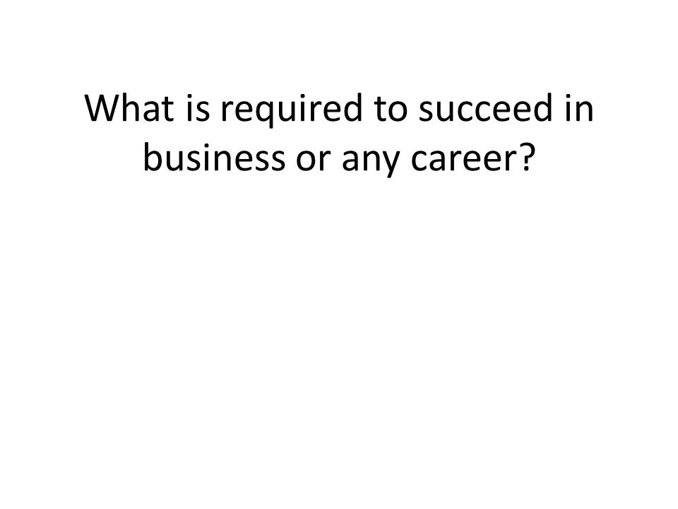 What is required to succeed in business or any career