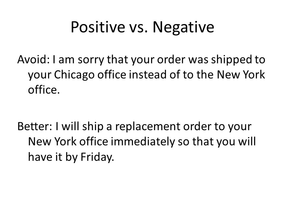 Positive vs. Negative Avoid: I am sorry that your order was shipped to your Chicago office instead of to the New York office. Better: I will ship a re