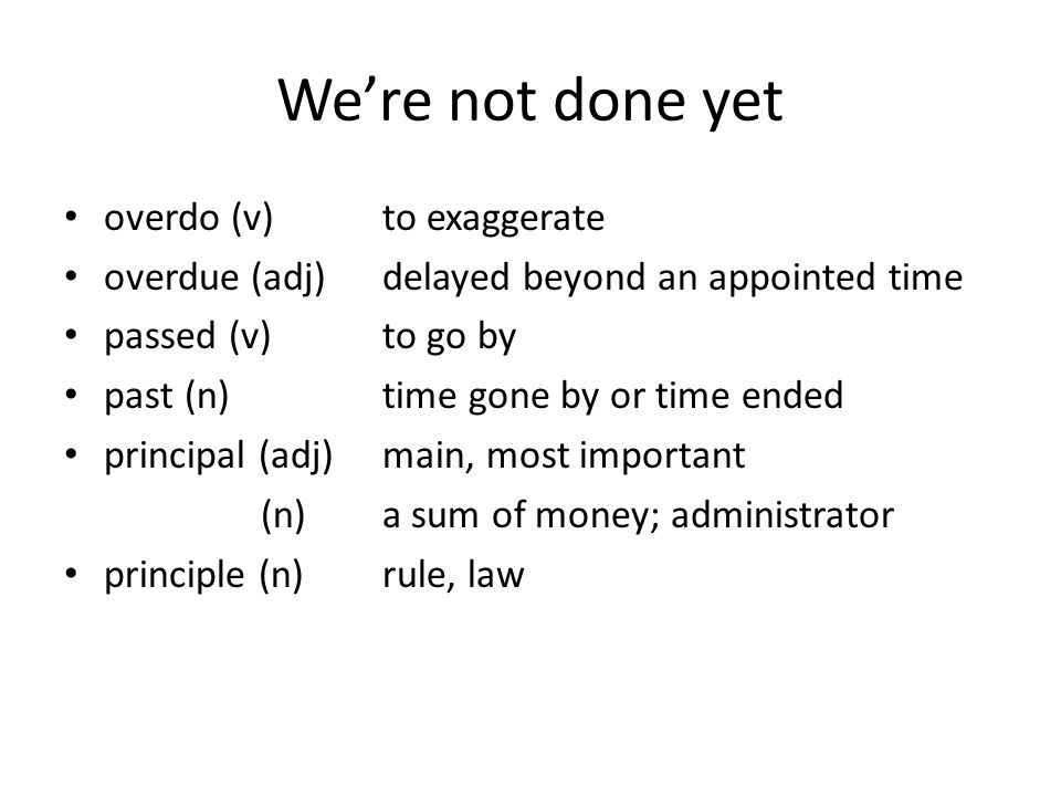 We're not done yet overdo (v)to exaggerate overdue (adj)delayed beyond an appointed time passed (v)to go by past (n)time gone by or time ended principal (adj)main, most important (n)a sum of money; administrator principle (n)rule, law