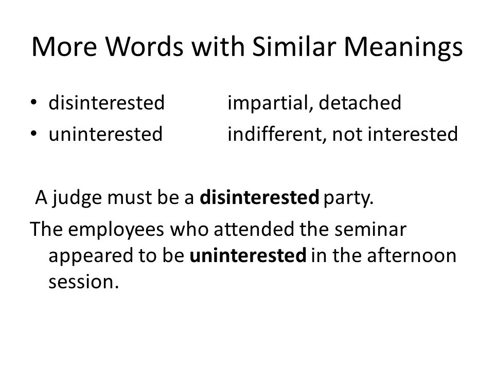 More Words with Similar Meanings disinterestedimpartial, detached uninterested indifferent, not interested A judge must be a disinterested party.