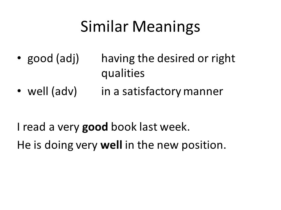 Similar Meanings good (adj) having the desired or right qualities well (adv)in a satisfactory manner I read a very good book last week.