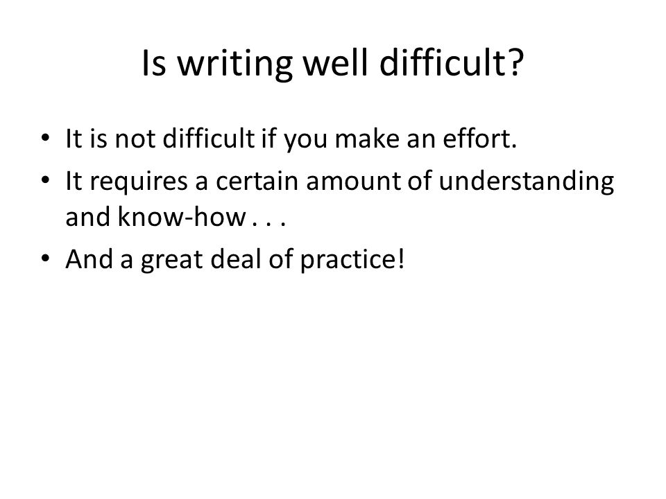 Is writing well difficult. It is not difficult if you make an effort.