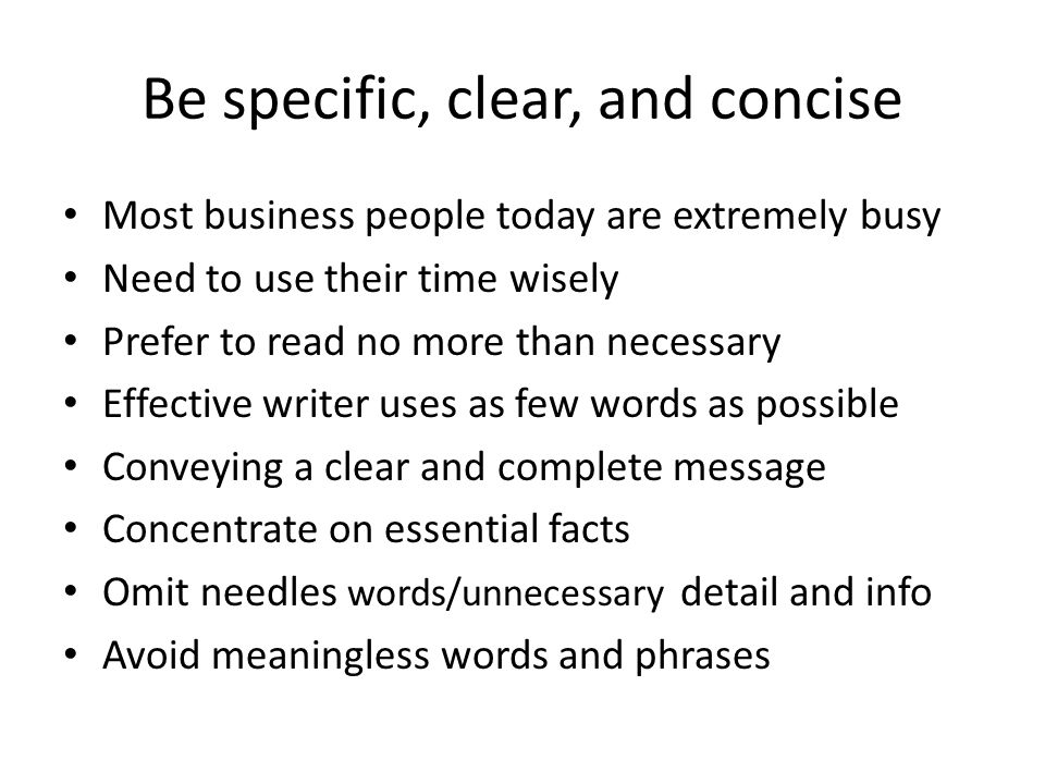 Be specific, clear, and concise Most business people today are extremely busy Need to use their time wisely Prefer to read no more than necessary Effective writer uses as few words as possible Conveying a clear and complete message Concentrate on essential facts Omit needles words/unnecessary detail and info Avoid meaningless words and phrases