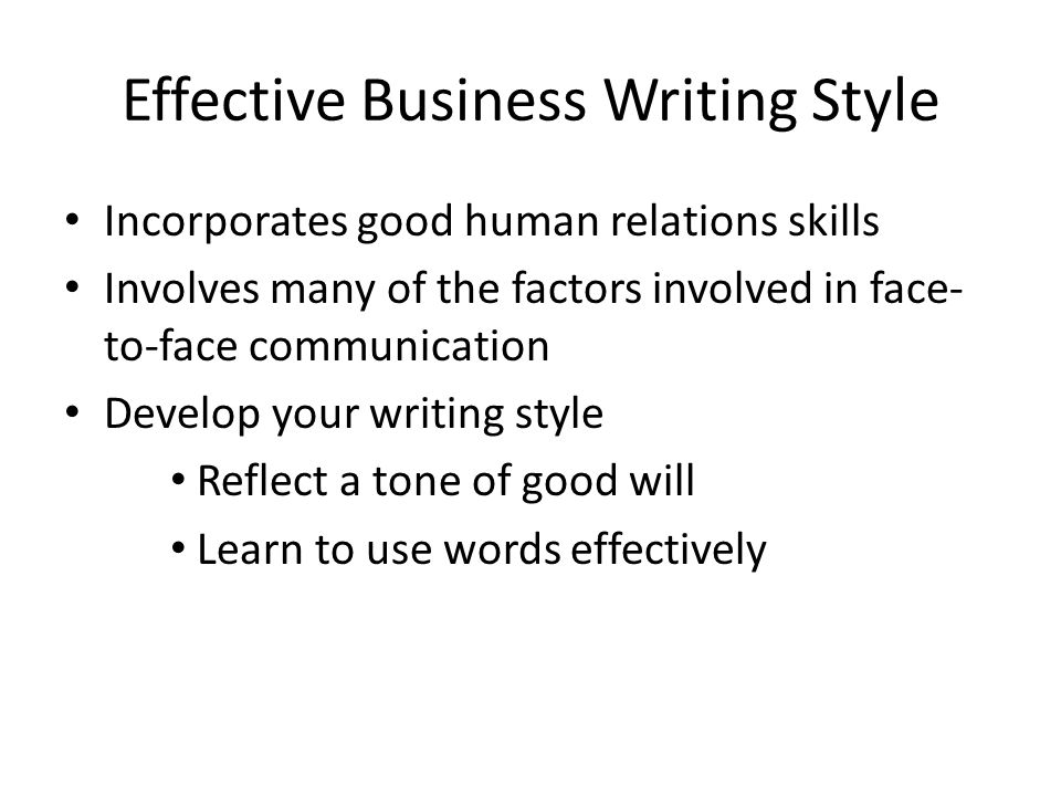 Effective Business Writing Style Incorporates good human relations skills Involves many of the factors involved in face- to-face communication Develop your writing style Reflect a tone of good will Learn to use words effectively