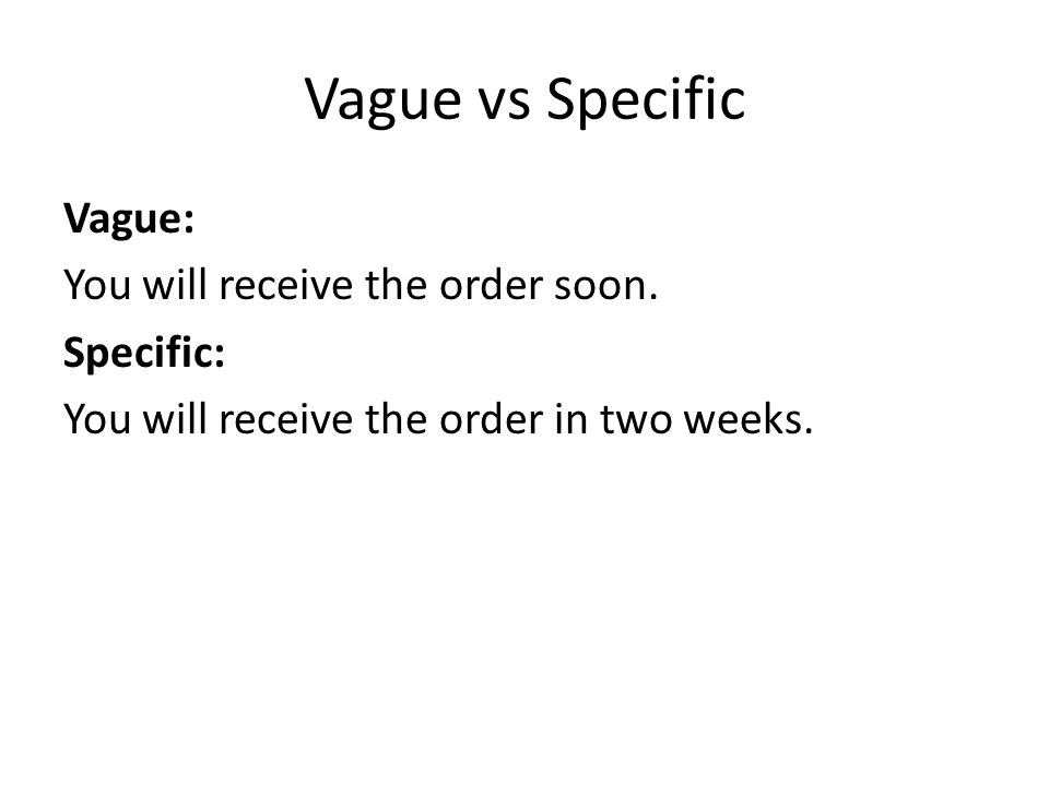 Vague vs Specific Vague: You will receive the order soon.