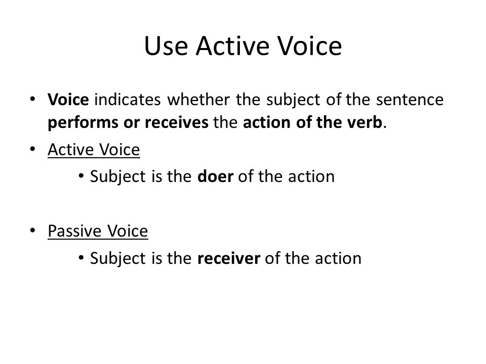Use Active Voice Voice indicates whether the subject of the sentence performs or receives the action of the verb.
