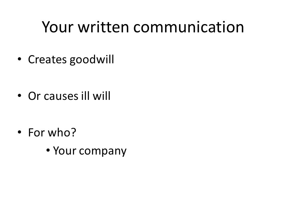 Your written communication Creates goodwill Or causes ill will For who Your company