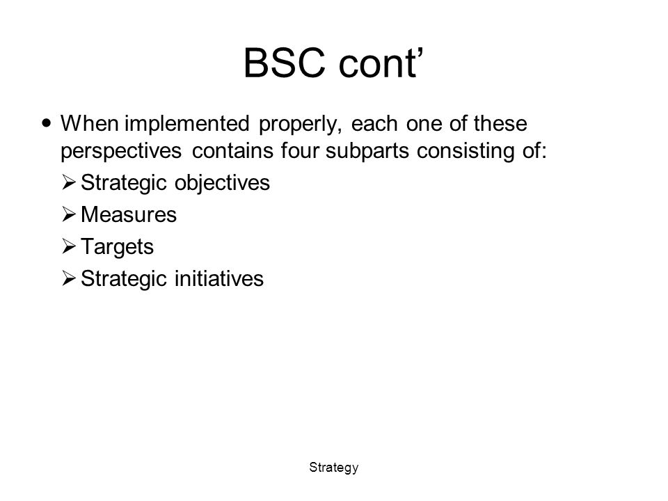 Bsc Cont' Strategy –Objectives – what you plan to achieve in that perspective –Measures - how progress for that particular objective will be measured –Targets - refer to the target value that the organization seeks to obtain for each measure –Initiatives - what will be done to facilitate the reaching of the target
