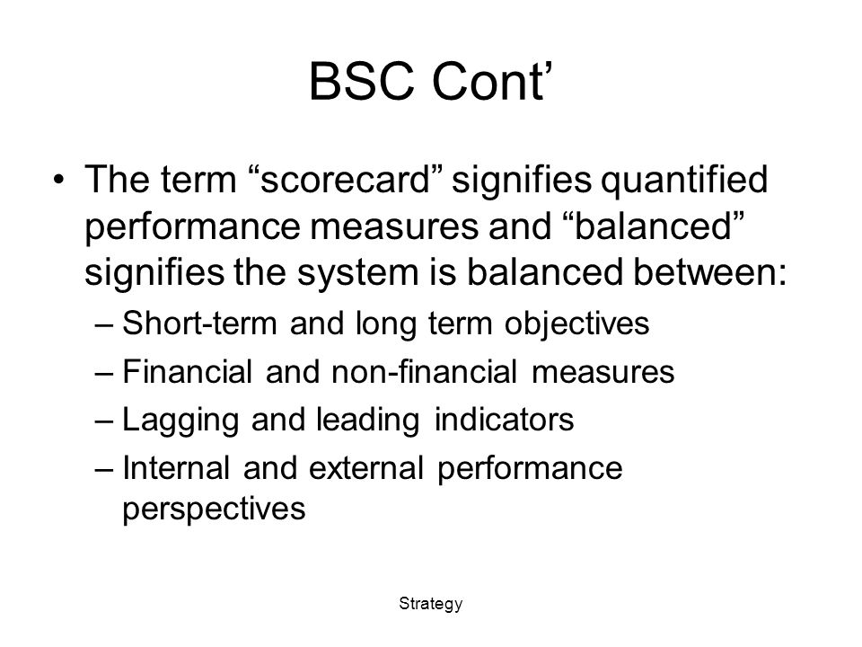 BSC Cont' The term scorecard signifies quantified performance measures and balanced signifies the system is balanced between: –Short-term and long term objectives –Financial and non-financial measures –Lagging and leading indicators –Internal and external performance perspectives Strategy