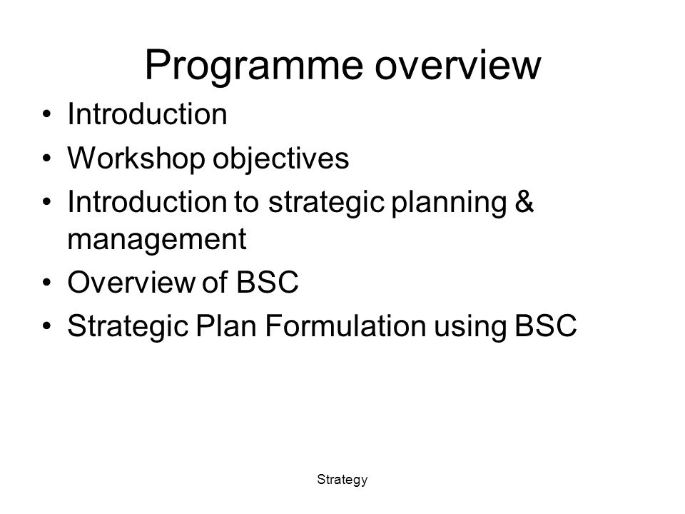 Programme overview Introduction Workshop objectives Introduction to strategic planning & management Overview of BSC Strategic Plan Formulation using BSC Strategy