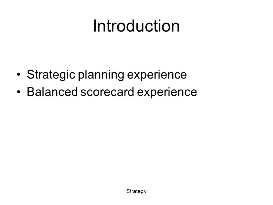 Introduction Strategic planning experience Balanced scorecard experience Strategy