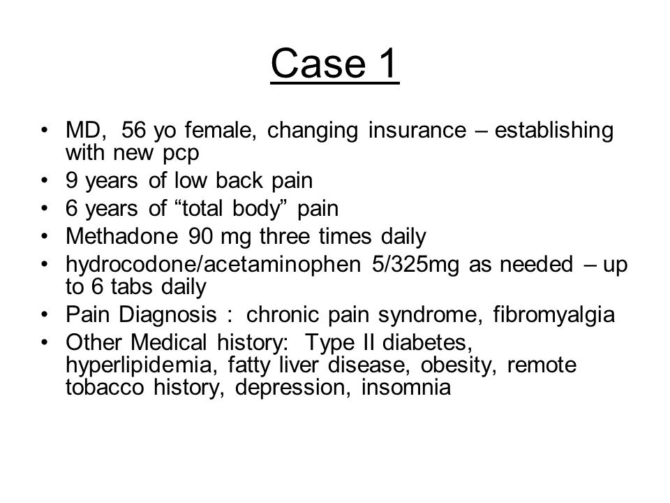 "Case 1 MD, 56 yo female, changing insurance – establishing with new pcp 9 years of low back pain 6 years of ""total body"" pain Methadone 90 mg three ti"