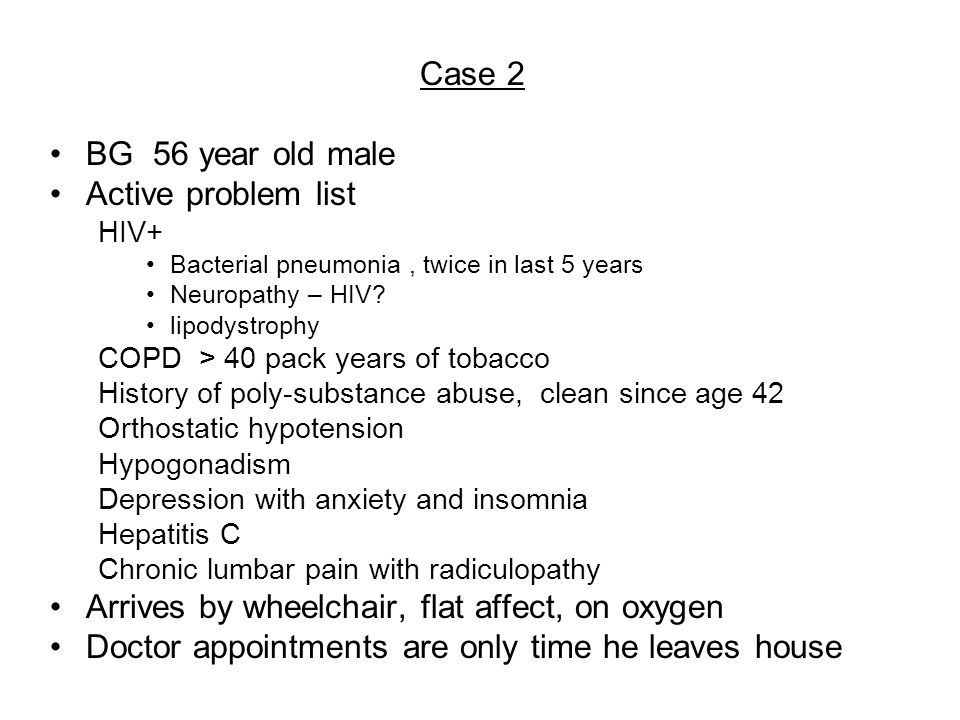 Case 2 BG 56 year old male Active problem list HIV+ Bacterial pneumonia, twice in last 5 years Neuropathy – HIV.
