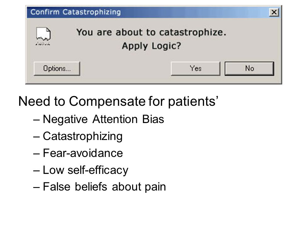 Need to Compensate for patients' –Negative Attention Bias –Catastrophizing –Fear-avoidance –Low self-efficacy –False beliefs about pain