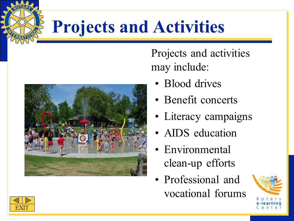 Projects and Activities Projects and activities may include: Blood drives Benefit concerts Literacy campaigns AIDS education Environmental clean-up efforts Professional and vocational forums EXIT