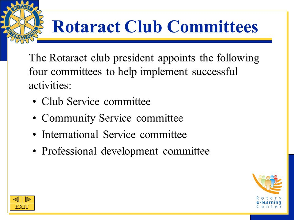 Rotaract Club Committees The Rotaract club president appoints the following four committees to help implement successful activities: Club Service committee Community Service committee International Service committee Professional development committee EXIT