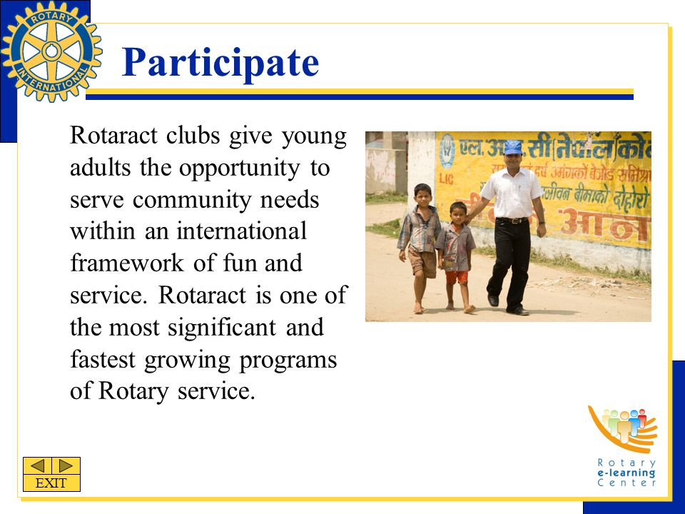 Participate Rotaract clubs give young adults the opportunity to serve community needs within an international framework of fun and service.