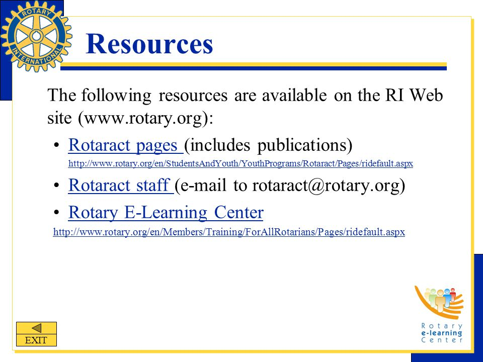 Resources The following resources are available on the RI Web site (www.rotary.org): Rotaract pages (includes publications)Rotaract pages http://www.rotary.org/en/StudentsAndYouth/YouthPrograms/Rotaract/Pages/ridefault.aspx Rotaract staff (e-mail to rotaract@rotary.org)Rotaract staff Rotary E-Learning Center http://www.rotary.org/en/Members/Training/ForAllRotarians/Pages/ridefault.aspx EXIT