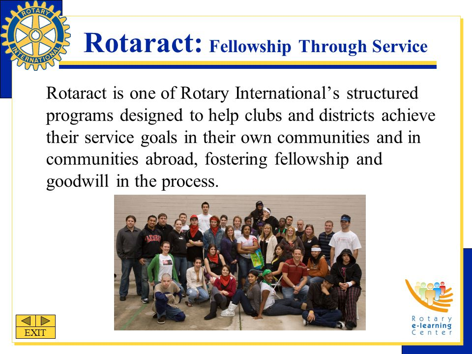 Rotaract: Fellowship Through Service Rotaract is one of Rotary International's structured programs designed to help clubs and districts achieve their service goals in their own communities and in communities abroad, fostering fellowship and goodwill in the process.