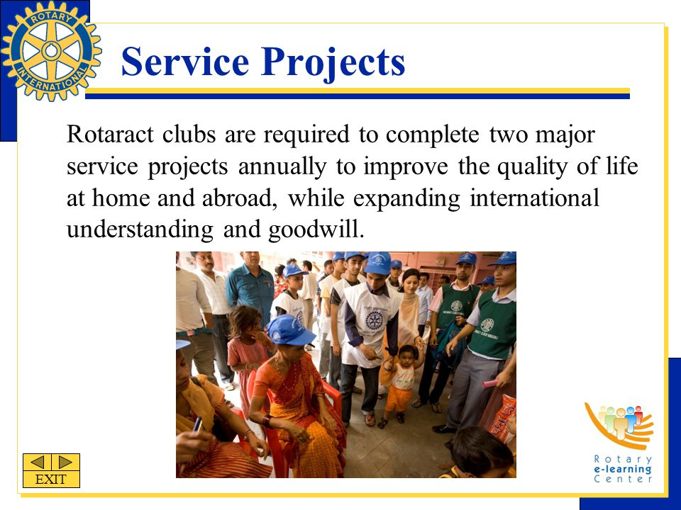 Service Projects Rotaract clubs are required to complete two major service projects annually to improve the quality of life at home and abroad, while expanding international understanding and goodwill.
