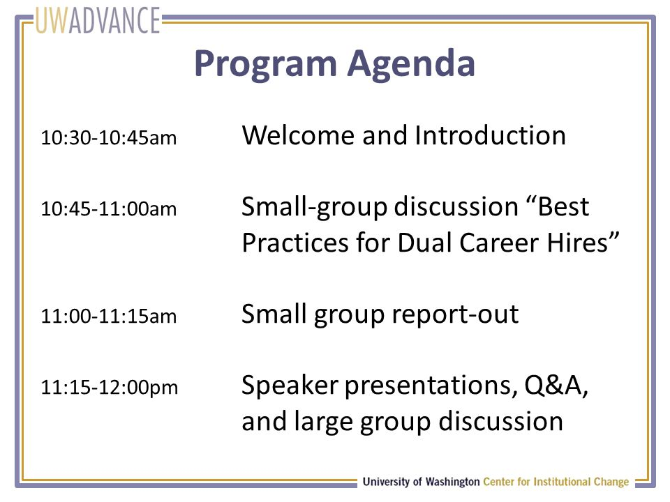 Program Agenda 10:30-10:45am Welcome and Introduction 10:45-11:00am Small-group discussion Best Practices for Dual Career Hires 11:00-11:15am Small group report-out 11:15-12:00pm Speaker presentations, Q&A, and large group discussion