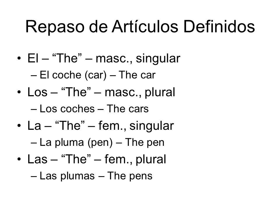 Repaso de Artículos Definidos El – The – masc., singular –El coche (car) – The car Los – The – masc., plural –Los coches – The cars La – The – fem., singular –La pluma (pen) – The pen Las – The – fem., plural –Las plumas – The pens
