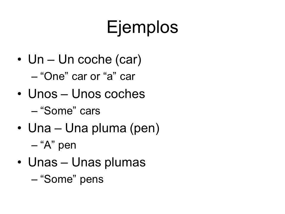 Ejemplos Un – Un coche (car) – One car or a car Unos – Unos coches – Some cars Una – Una pluma (pen) – A pen Unas – Unas plumas – Some pens
