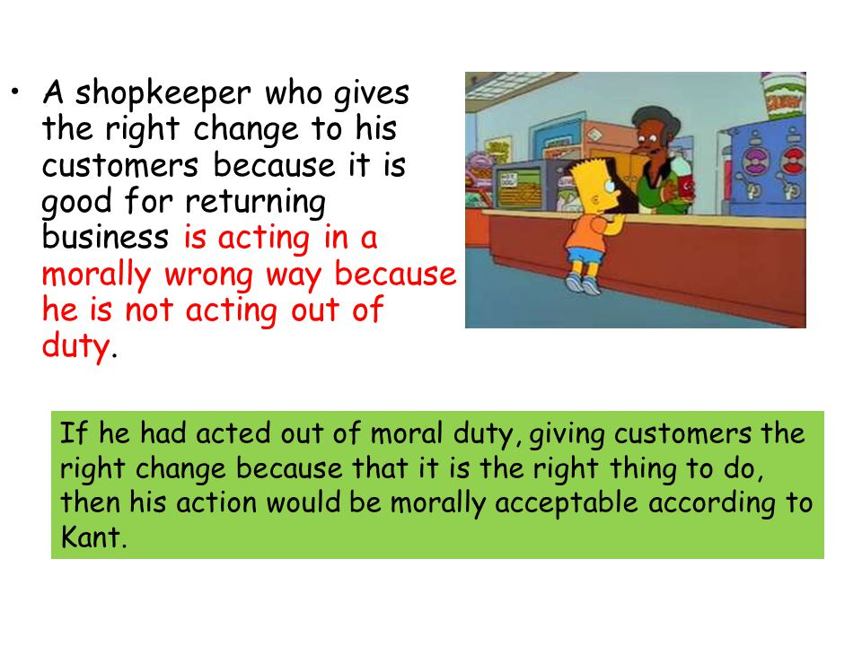 A shopkeeper who gives the right change to his customers because it is good for returning business is acting in a morally wrong way because he is not acting out of duty.