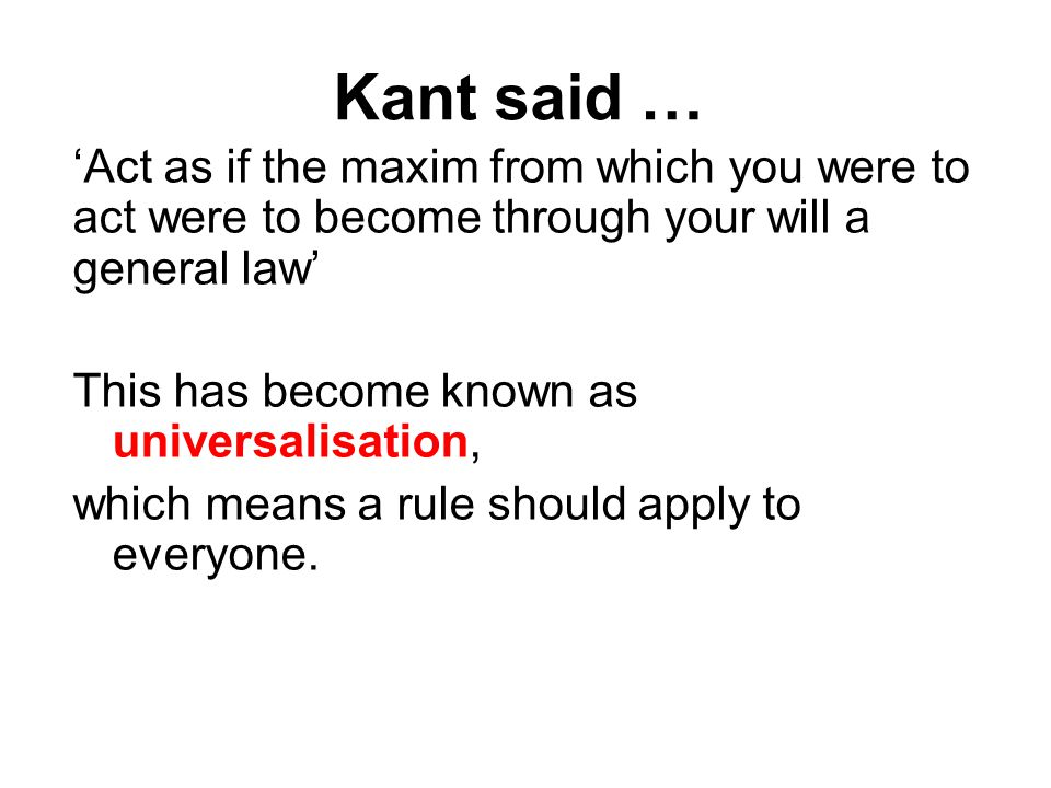 Kant said … 'Act as if the maxim from which you were to act were to become through your will a general law' This has become known as universalisation, which means a rule should apply to everyone.