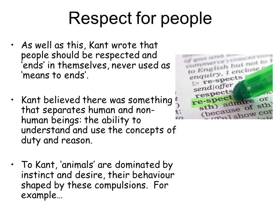 Respect for people As well as this, Kant wrote that people should be respected and 'ends' in themselves, never used as 'means to ends'.