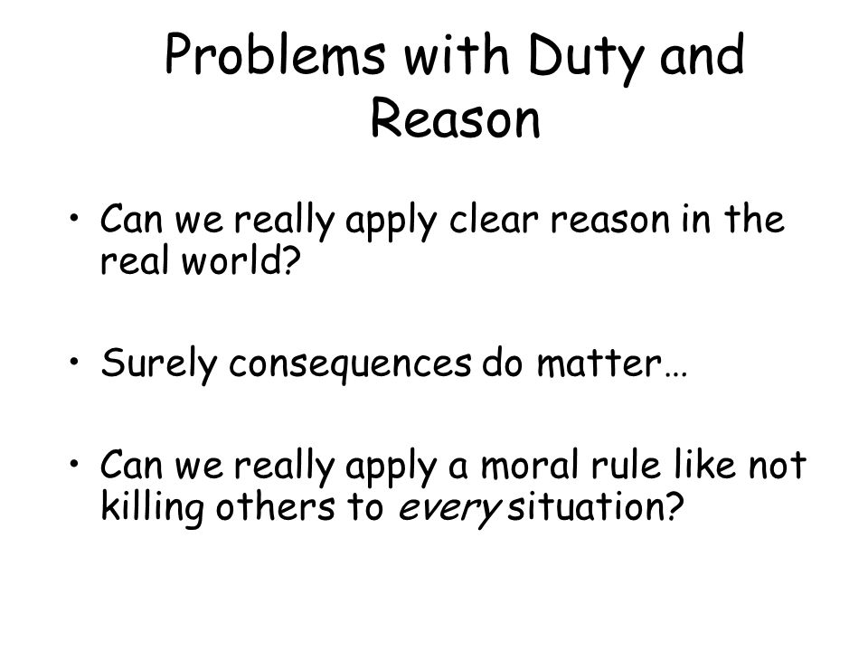 Problems with Duty and Reason Can we really apply clear reason in the real world.