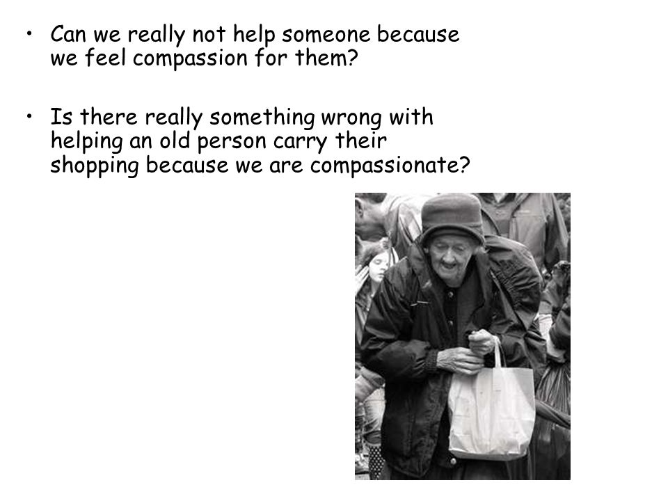 Can we really not help someone because we feel compassion for them.