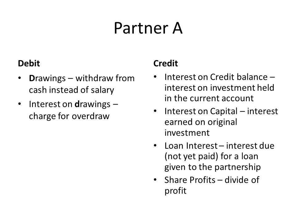 Partner A Debit Drawings – withdraw from cash instead of salary Interest on drawings – charge for overdraw Credit Interest on Credit balance – interest on investment held in the current account Interest on Capital – interest earned on original investment Loan Interest – interest due (not yet paid) for a loan given to the partnership Share Profits – divide of profit