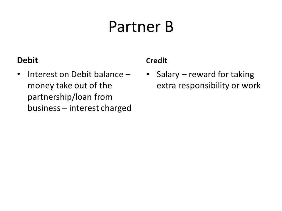 Partner B Debit Interest on Debit balance – money take out of the partnership/loan from business – interest charged Credit Salary – reward for taking extra responsibility or work