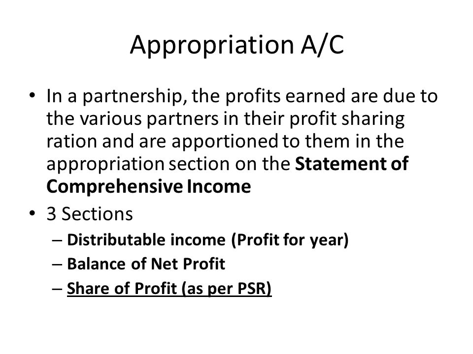 Appropriation A/C In a partnership, the profits earned are due to the various partners in their profit sharing ration and are apportioned to them in the appropriation section on the Statement of Comprehensive Income 3 Sections – Distributable income (Profit for year) – Balance of Net Profit – Share of Profit (as per PSR)