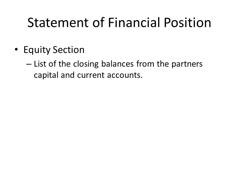 Statement of Financial Position Equity Section – List of the closing balances from the partners capital and current accounts.