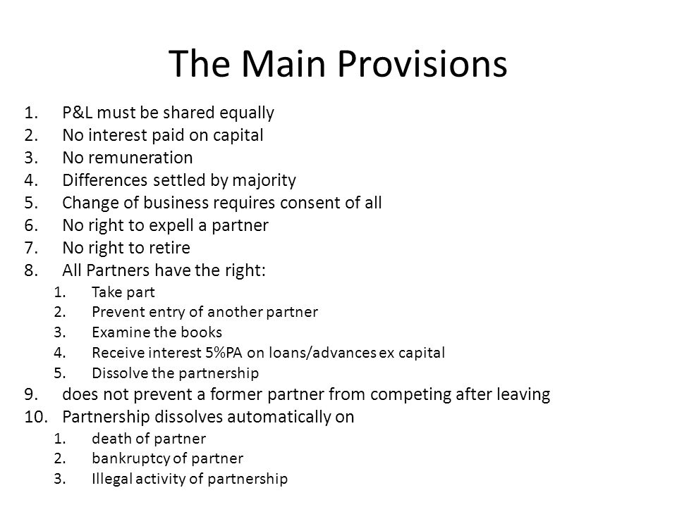 The Main Provisions 1.P&L must be shared equally 2.No interest paid on capital 3.No remuneration 4.Differences settled by majority 5.Change of business requires consent of all 6.No right to expell a partner 7.No right to retire 8.All Partners have the right: 1.Take part 2.Prevent entry of another partner 3.Examine the books 4.Receive interest 5%PA on loans/advances ex capital 5.Dissolve the partnership 9.does not prevent a former partner from competing after leaving 10.Partnership dissolves automatically on 1.death of partner 2.bankruptcy of partner 3.Illegal activity of partnership