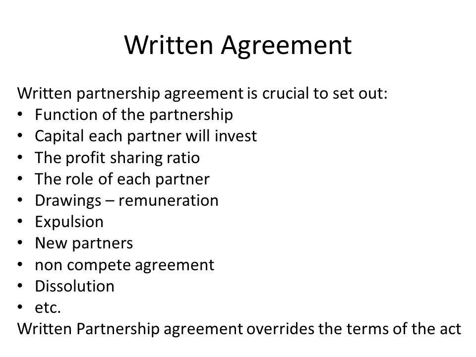 Written Agreement Written partnership agreement is crucial to set out: Function of the partnership Capital each partner will invest The profit sharing ratio The role of each partner Drawings – remuneration Expulsion New partners non compete agreement Dissolution etc.