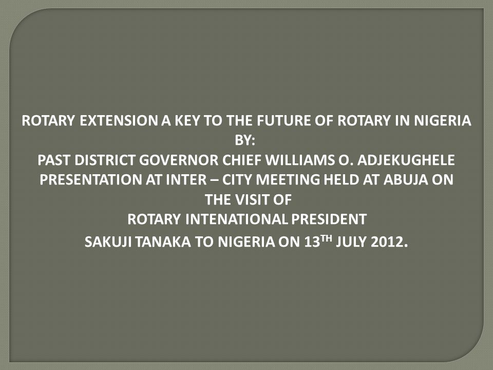 ROTARY EXTENSION A KEY TO THE FUTURE OF ROTARY IN NIGERIA BY: PAST DISTRICT GOVERNOR CHIEF WILLIAMS O. ADJEKUGHELE PRESENTATION AT INTER – CITY MEETIN
